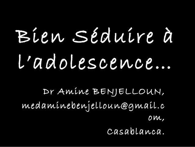Bien Séduire àl'adolescence…   Dr Amine BENJELLOUN,medaminebenjelloun@gmail.c                        om,                Ca...