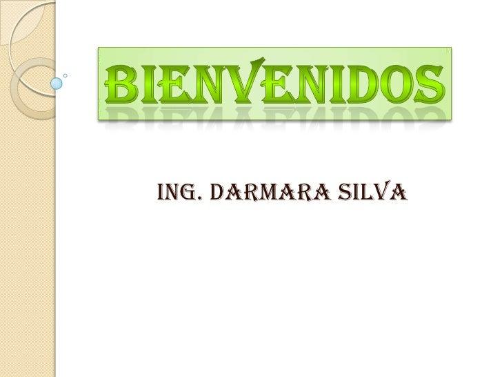 Bienvenidos<br />Ing. Darmara Silva<br />