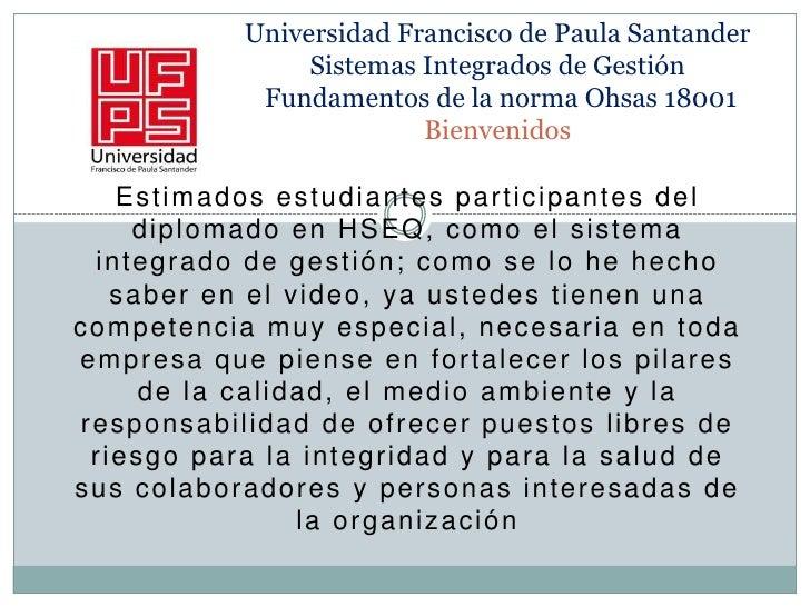 Universidad Francisco de Paula SantanderSistemas Integrados de Gestión Fundamentos de la norma Ohsas 18001Bienvenidos <br...