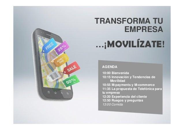 TRANSFORMA TU EMPRESA …¡MOVILÍZATE! 10:00 Bienvenida 10:15 Innovación y Tendencias de Movilidad 10:55 M-payments y M-comme...