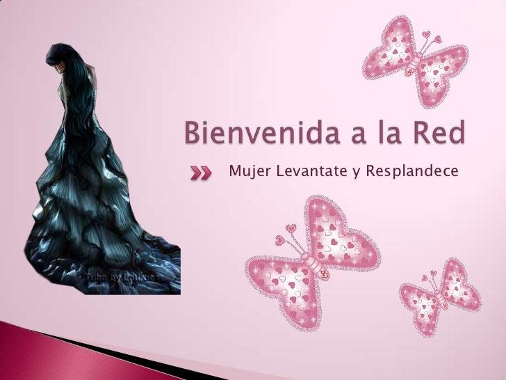 Bienvenidaa la Red <br />MujerLevantate y Resplandece<br />