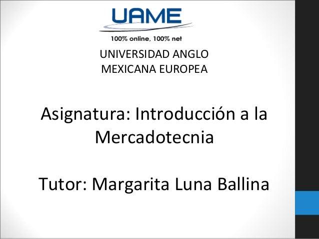 UNIVERSIDAD ANGLO MEXICANA EUROPEA Asignatura: Introducción a la Mercadotecnia Tutor: Margarita Luna Ballina