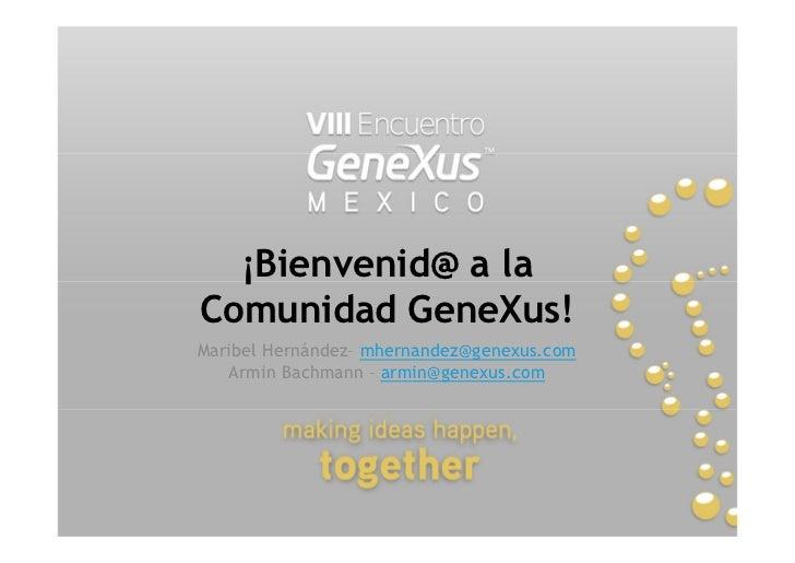 ¡Bienvenid@ a laComunidad GeneXus!Maribel Hernández mhernandez@genexus.com   Armin Bachmann armin@genexus.com