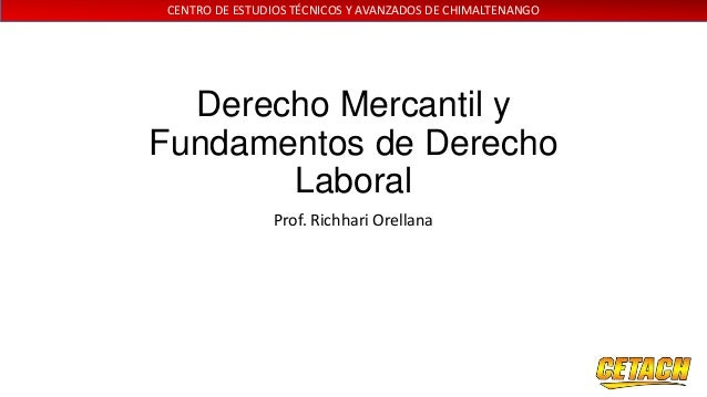 CENTRO DE ESTUDIOS TÉCNICOS Y AVANZADOS DE CHIMALTENANGO  Derecho Mercantil y Fundamentos de Derecho Laboral Prof. Richhar...