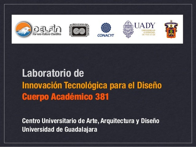 Laboratorio de Innovación Tecnológica para el Diseño Cuerpo Académico 381 Centro Universitario de Arte, Arquitectura y Dis...