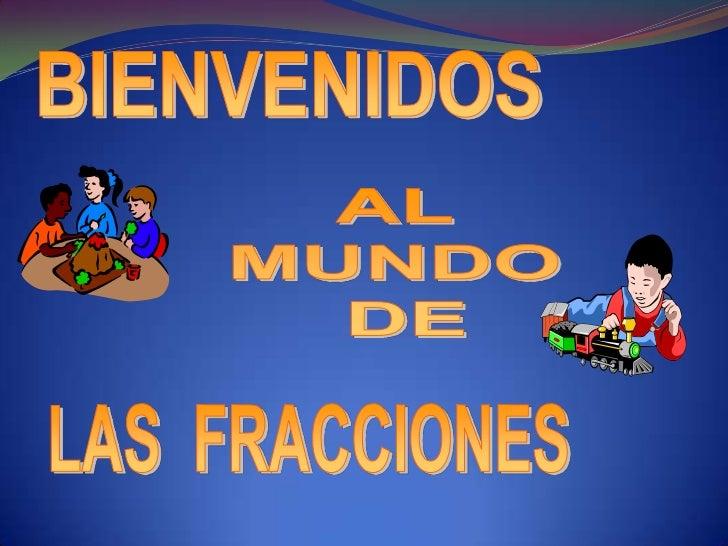 BIENVENIDOS <br />AL <br />MUNDO <br />DE<br />LAS  FRACCIONES<br />