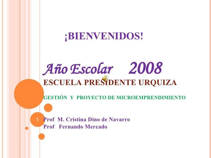¡BIENVENIDOS! Año Escolar  2008 ESCUELA PRESIDENTE URQUIZA GESTIÓN  Y  PROYECTO DE MICROEMPRENDIMIENTO Prof  M. Cristina D...