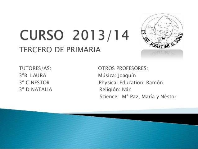 TERCERO DE PRIMARIA TUTORES/AS: 3ºB LAURA 3º C NESTOR 3º D NATALIA  OTROS PROFESORES: Música: Joaquín Physical Education: ...