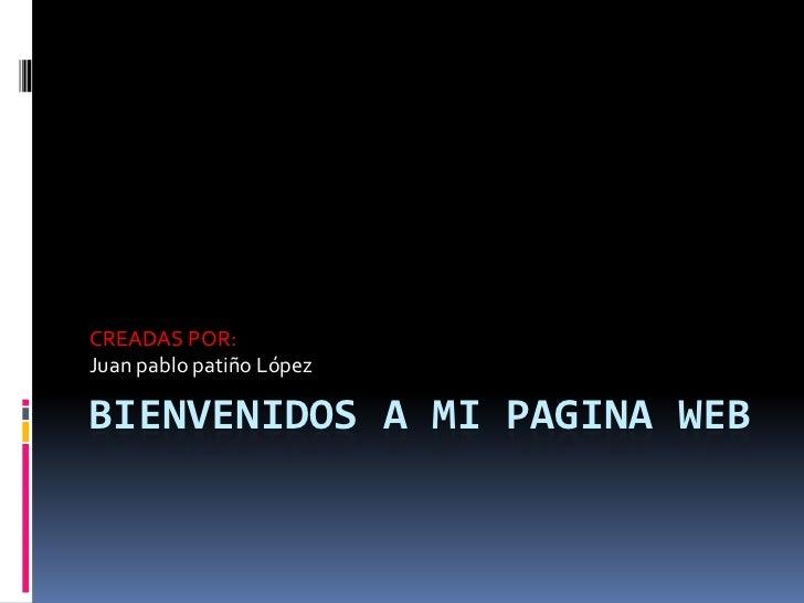 CREADAS POR:Juan pablo patiño LópezBIENVENIDOS A MI PAGINA WEB