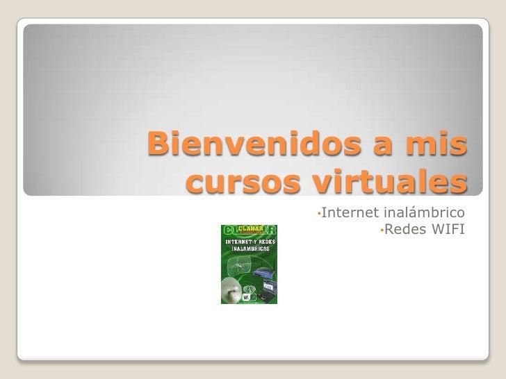 Bienvenidos a mis cursos virtuales<br /><ul><li>Internet inalámbrico
