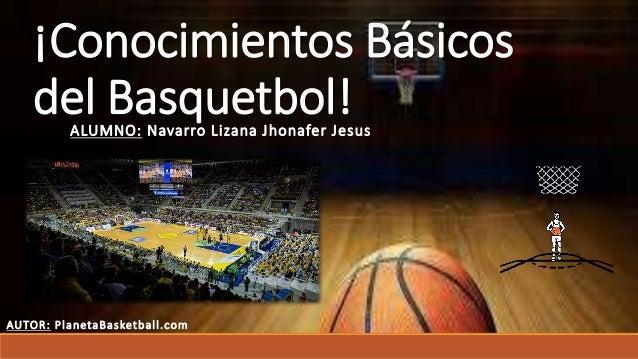 ¡Conocimientos Básicos del Basquetbol!ALUMNO: Navarro Lizana Jhonafer Jesus AUTOR: PlanetaBasketball.com