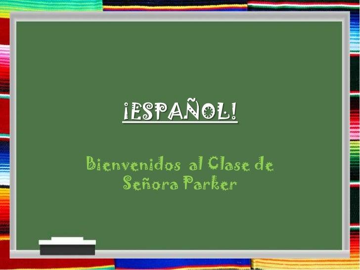 ¡ESPAÑOL!Bienvenidos al Clase de    Señora Parker