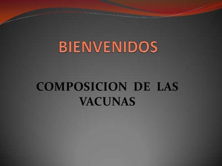 BIENVENIDOS<br />COMPOSICION  DE  LAS  VACUNAS<br />