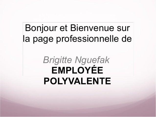 BonjouretBienvenuesur lapageprofessionnellede Brigitte Nguefak EMPLOYÉE POLYVALENTE