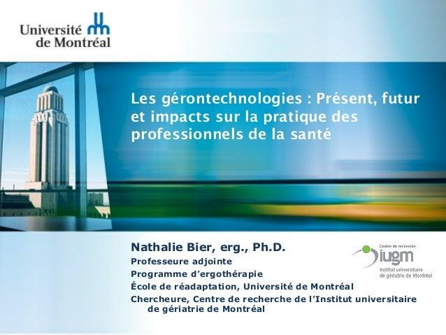 Les gérontechnologies : Présent, futur et impacts sur la pratique des professionnels de la santé  Nathalie Bier, erg., Ph....