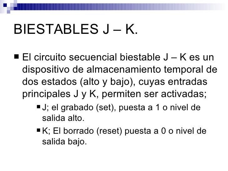 BIESTABLES J – K. <ul><li>El circuito secuencial biestable J – K es un dispositivo de almacenamiento temporal de dos estad...