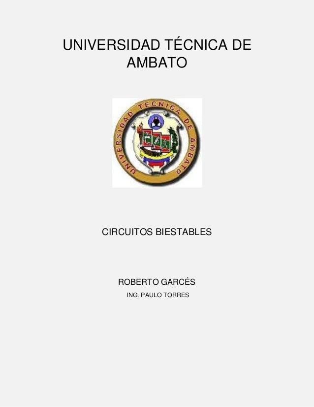 UNIVERSIDAD TÉCNICA DE AMBATO  CIRCUITOS BIESTABLES  ROBERTO GARCÉS ING. PAULO TORRES
