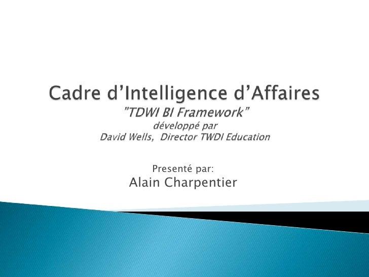 "Cadre d'Intelligence d'Affaires""TDWI BI Framework""développé parDavid Wells,  Director TWDI Education<br />Presenté par:<br..."