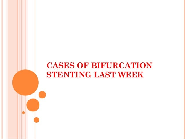 CASES OF BIFURCATIONSTENTING LAST WEEK