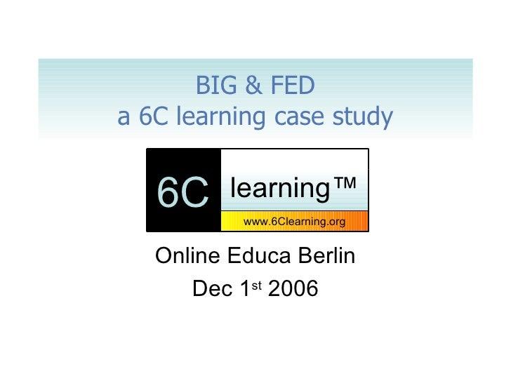 BIG & FED a 6C learning case study Online Educa Berlin Dec 1 st  2006