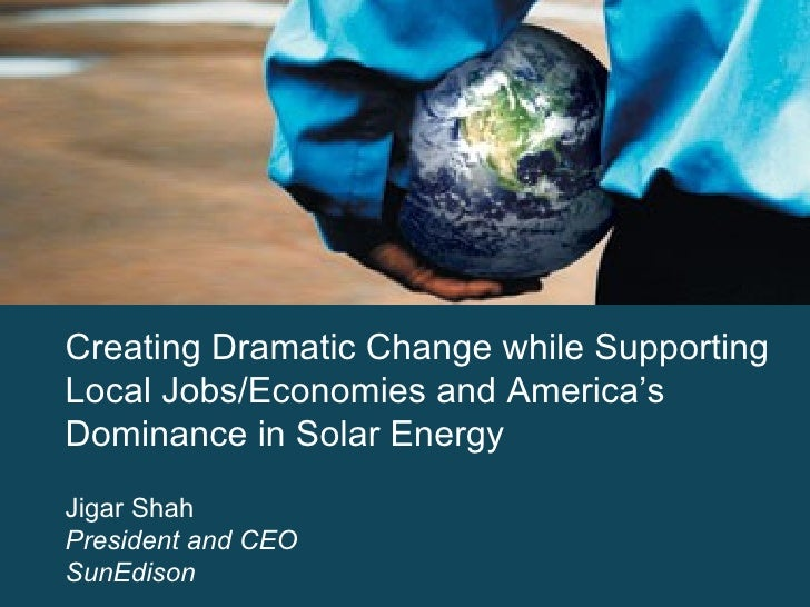 Creating Dramatic Change while Supporting Local Jobs/Economies and America's Dominance in Solar Energy Jigar Shah Presiden...