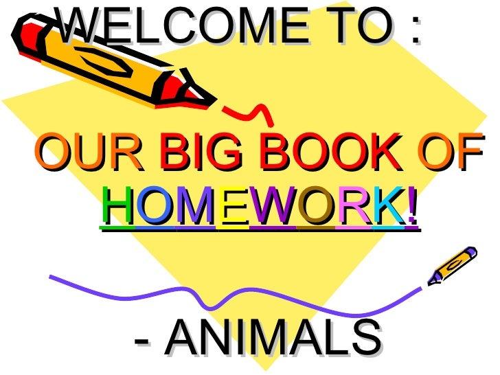 WELCOME TO : OUR  BIG BOOK  OF   H O M E W O R K ! - ANIMALS