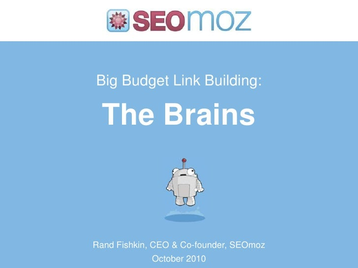 Big Budget Link Building:The Brains<br />Rand Fishkin, CEO & Co-founder, SEOmoz<br />October 2010<br />