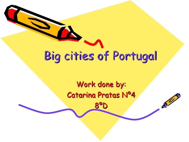 Big cities of Portugal Work done by: Catarina Pratas Nº4 8ºD