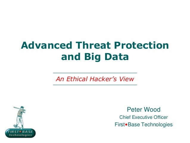 Peter WoodChief Executive OfficerFirst•Base TechnologiesAdvanced Threat Protectionand Big DataAn Ethical Hacker's View