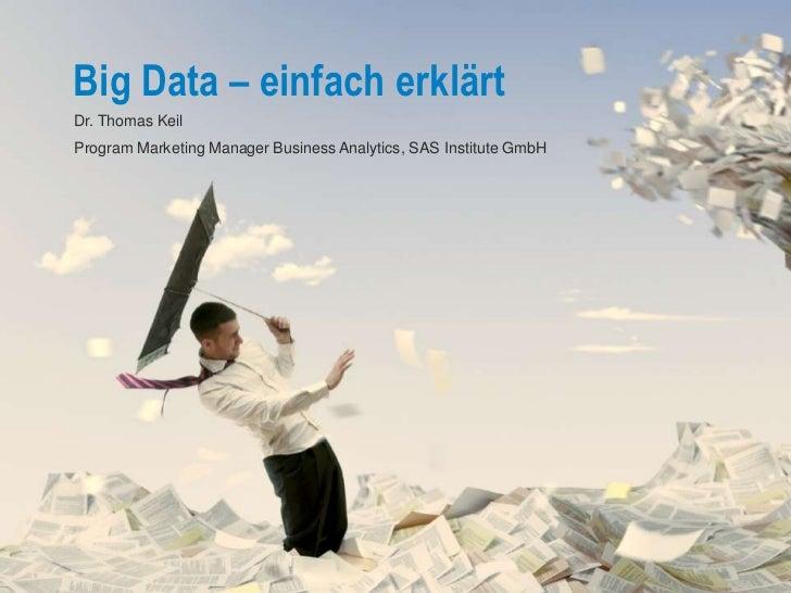 Big Data – einfach erklärtDr. Thomas KeilProgram Marketing Manager Business Analytics, SAS Institute GmbH                 ...