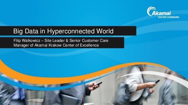 Big Data in Hyperconnected World Filip Walkowicz – Site Leader & Senior Customer Care Manager of Akamai Krakow Center of E...