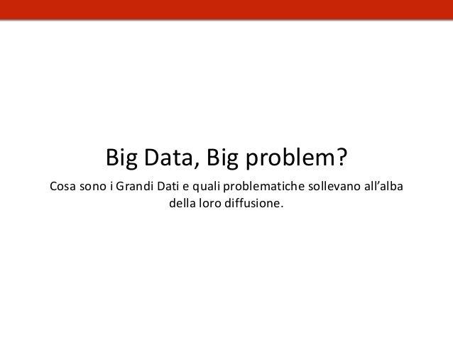 Big Data, Big problem? Cosa sono i Grandi Dati e quali problematiche sollevano all'alba della loro diffusione.
