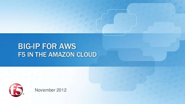 BIG-IP FOR AWSF5 IN THE AMAZON CLOUD    November 2012