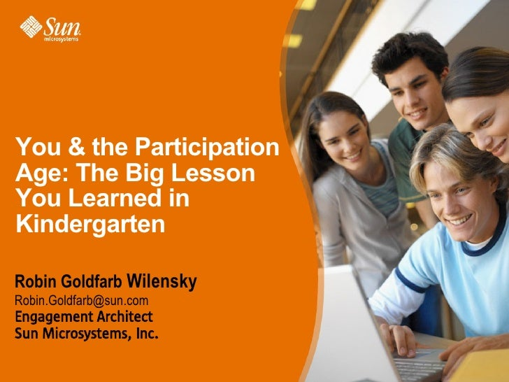 You  the Participation Age: The Big Lesson You Learned in Kindergarten  Robin Goldfarb Wilensky Robin.Goldfarb@sun.com Eng...