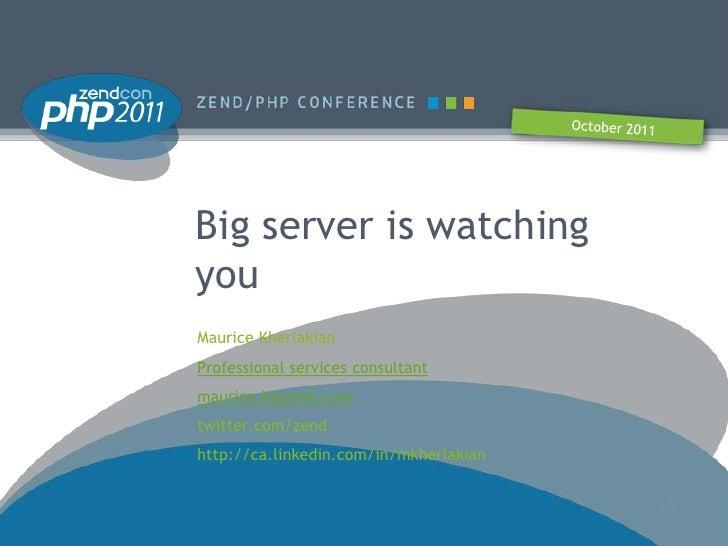 Big server is watchingyouMaurice KherlakianProfessional services consultantmaurice.k@zend.comtwitter.com/zendhttp://ca.lin...