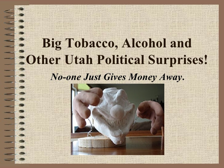 Big Tobacco, Alcohol and Other Utah Political Surprises! No-one Just Gives Money Away .