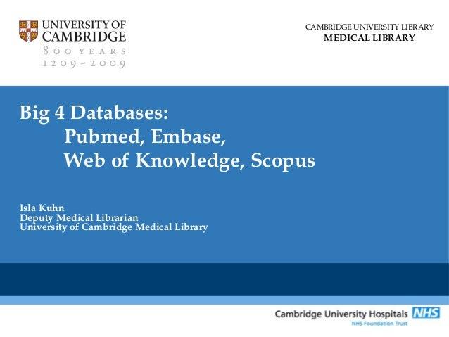 CAMBRIDGE UNIVERSITY LIBRARY  MEDICAL LIBRARY  Big 4 Databases: Pubmed, Embase, Web of Knowledge, Scopus Isla Kuhn Deputy ...