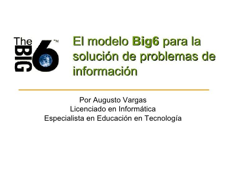 El modelo  Big6  para la solución de problemas de información Por Augusto Vargas Licenciado en Informática Especialista en...