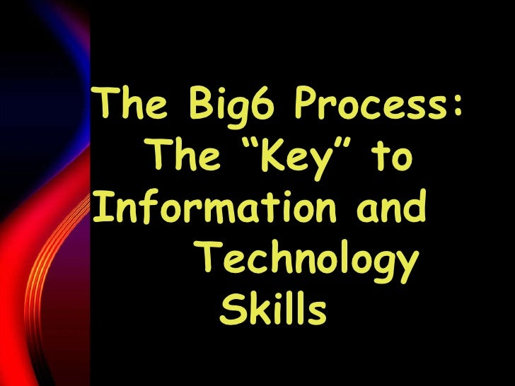 """The Big6 Process: The """"Key"""" to Information and  Technology Skills"""