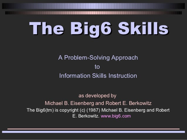 The Big6 Skills               A Problem-Solving Approach                            to               Information Skills In...