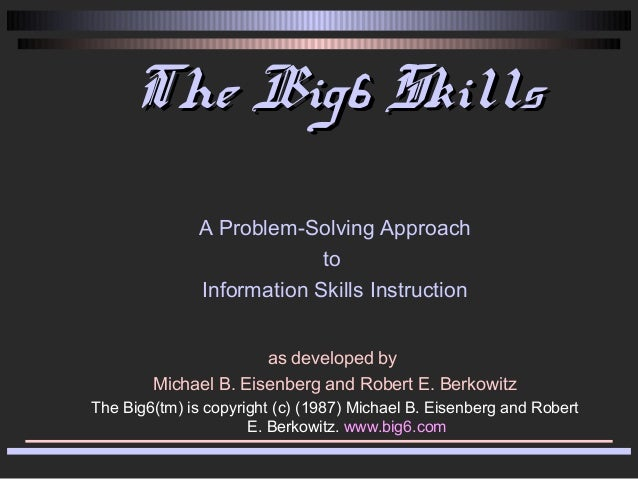The Big6 SkillsThe Big6 Skills A Problem-Solving Approach to Information Skills Instruction as developed by Michael B. Eis...