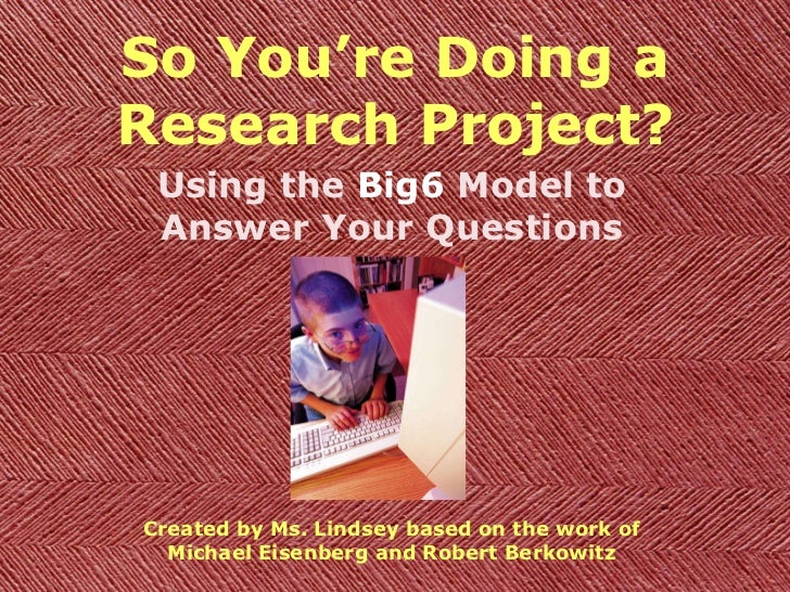 So You're Doing a Research Project? Using the  Big6  Model to Answer Your Questions Created by Ms. Lindsey based on the wo...