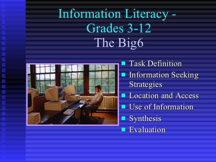 Information Literacy -  Grades 3-12   The Big6   <ul><li>Task Definition </li></ul><ul><li>Information Seeking Strategies ...