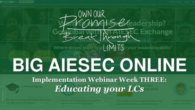 BIG AIESEC ONLINE Implementation Webinar Week THREE:  Educating your LCs