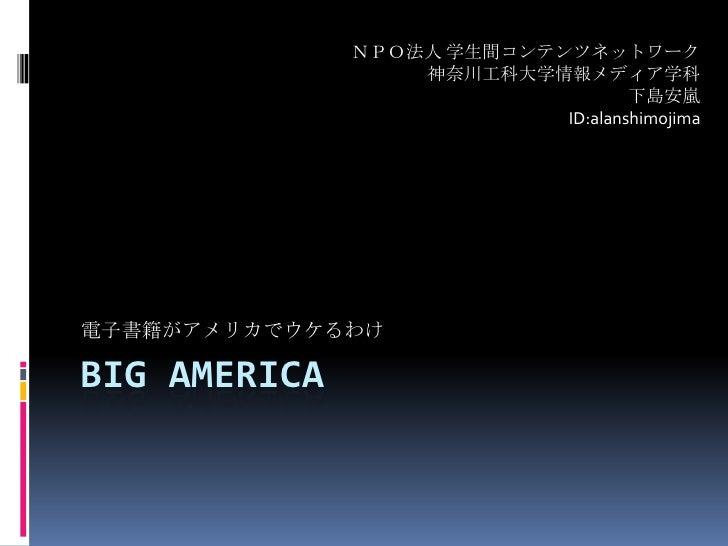 Big america<br />電子書籍がアメリカでウケるわけ<br />NPO法人 学生間コンテンツネットワーク<br />神奈川工科大学情報メディア学科<br />下島安嵐<br />ID:alanshimojima<br />