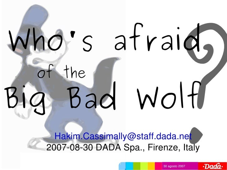 ? Who's afraid     of the  Big Bad Wolf        Hakim.Cassimally@staff.dada.net      2007­08­30 DADA Spa., Firenze, Italy  ...