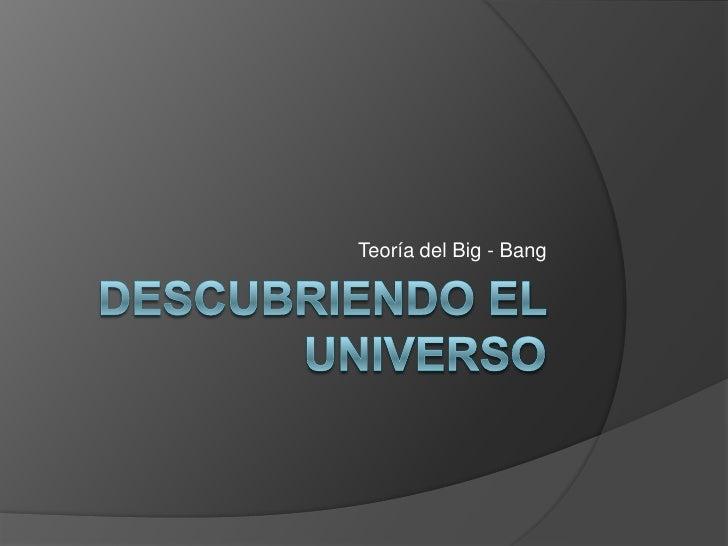 Descubriendo el  Universo<br />Teoría del Big - Bang<br />
