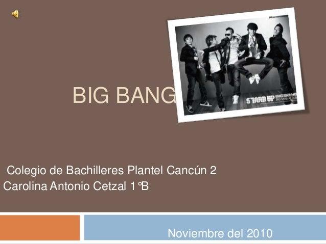 BIG BANG Colegio de Bachilleres Plantel Cancún 2 Carolina Antonio Cetzal 1°B Noviembre del 2010
