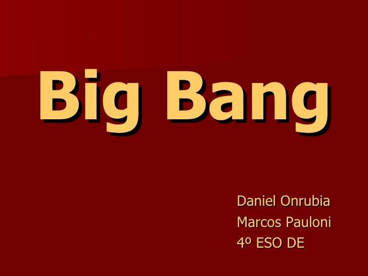 Big Bang <ul><li>Daniel Onrubia  </li></ul><ul><li>Marcos Pauloni </li></ul><ul><li>4º ESO DE   </li></ul>