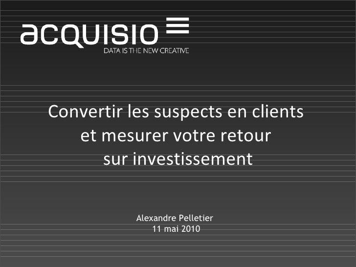 Convertir les suspects en clients  et mesurer votre retour  sur investissement Alexandre Pelletier  11 mai 2010
